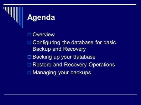 Agenda  Overview  Configuring the database for basic Backup and Recovery  Backing up your database  Restore and Recovery Operations  Managing your.