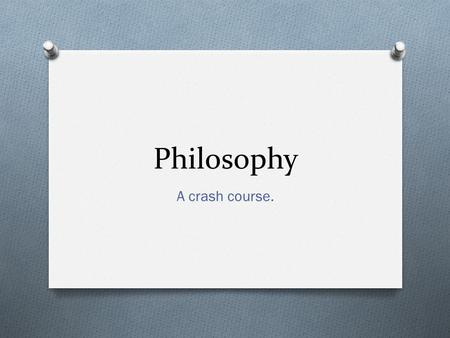 Philosophy A crash course.. Schools of Thought O These are some of the philosophical areas of thought or study. O We'll look at specific scholars later—today.