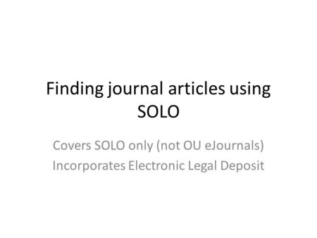 Finding journal articles using SOLO Covers SOLO only (not OU eJournals) Incorporates Electronic Legal Deposit.