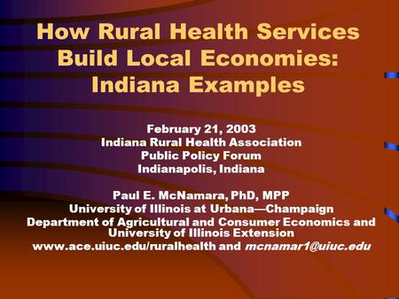 How Rural Health Services Build Local Economies: Indiana Examples February 21, 2003 Indiana Rural Health Association Public Policy Forum Indianapolis,