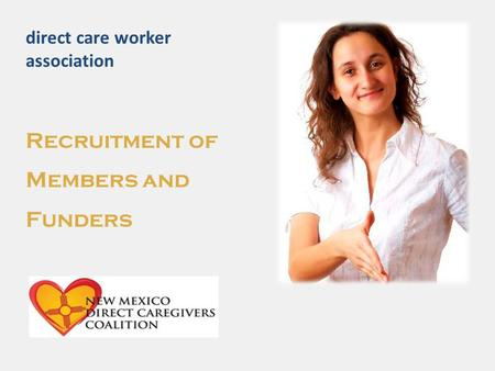 Direct care worker association Recruitment of Members and Funders.
