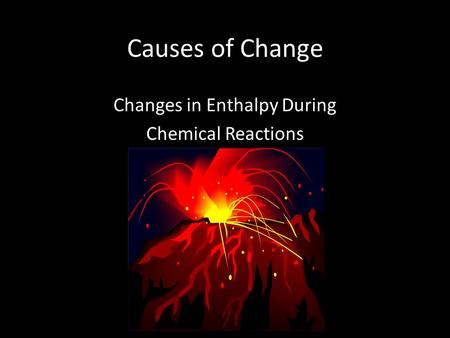 Causes of Change Changes in Enthalpy During Chemical Reactions.