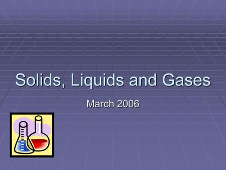 Solids, Liquids and Gases March 2006 By the end of this lesson you will know:  what a 'material' is  what we mean by 'property'  what the properties.