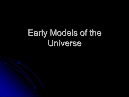 Early Models of the Universe. Pythagoreans (500 B.C.) Believed the stars, planets, sun, and moon were attached to crystalline spheres which rotated around.