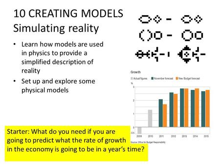 10 CREATING MODELS Simulating reality Learn how models are used in physics to provide a simplified description of reality Set up and explore some physical.