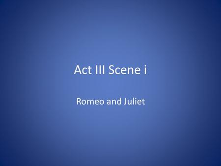 Act III Scene i Romeo and Juliet. 1. Why does Benvolio want to go inside? It is hot outside and he fears a brawl (fight) will happen if the Montagues.