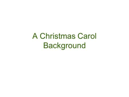 A Christmas Carol Background. CHARLES DICKENS One of the greatest English writers Wrote to show the injustices of the world and to make readers, hopefully,