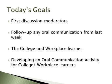  First discussion moderators  Follow-up any oral communication from last week  The College and Workplace learner  Developing an Oral Communication.