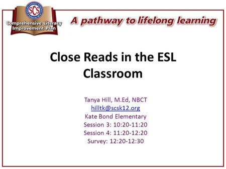 Close Reads in the ESL Classroom Tanya Hill, M.Ed, NBCT Kate Bond Elementary Session 3: 10:20-11:20 Session 4: 11:20-12:20 Survey: 12:20-12:30.
