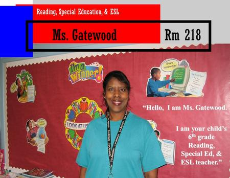"Ms. Gatewood Rm 218 Reading, Special Education, & ESL I am your child's 6 th grade Reading, Special Ed, & ESL teacher."" ""Hello, I am Ms. Gatewood."