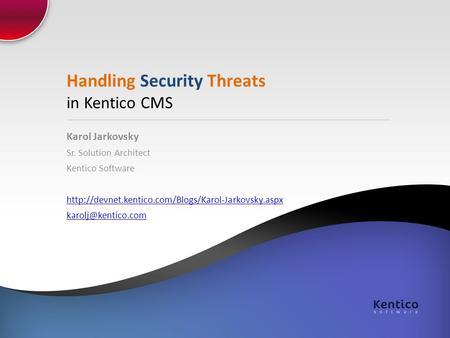 Handling Security Threats in Kentico CMS Karol Jarkovsky Sr. Solution Architect Kentico Software