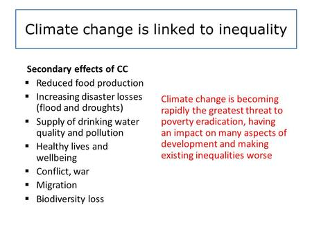 Climate change is linked to inequality Secondary effects of CC  Reduced food production  Increasing disaster losses (flood and droughts)  Supply of.