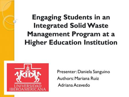 Engaging Students in an Integrated Solid Waste <strong>Management</strong> Program at a Higher Education Institution Presenter: Daniela Sanguino Authors: Mariana Ruiz Adriana.