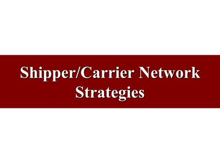 Shipper/Carrier Network Strategies. Purpose of Network Strategies Shipper Strategy –Purchase/Manage transportation services to meet customers' needs Carrier.