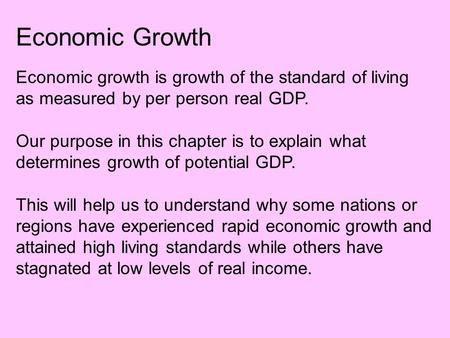 Economic Growth Economic growth is growth of the standard of living as measured by per person real GDP. Our purpose in this chapter is to explain what.