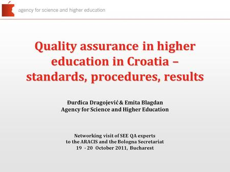 Quality assurance in higher education in Croatia – standards, procedures, results Đurđica Dragojević & Emita Blagdan Agency for Science and Higher Education.
