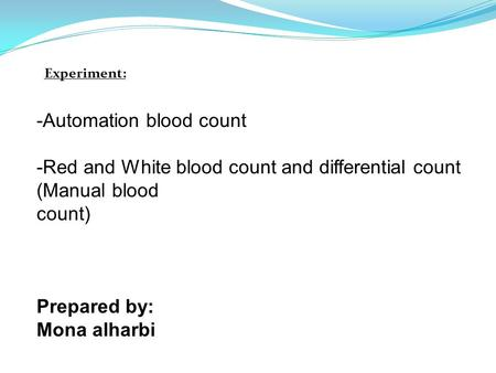-Automation blood count -Red and White blood count and differential count (Manual blood count) Prepared by: Mona alharbi Experiment:
