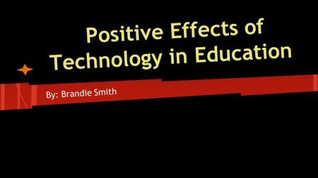 Positive Effects of Technology in Education By: Brandie Smith.