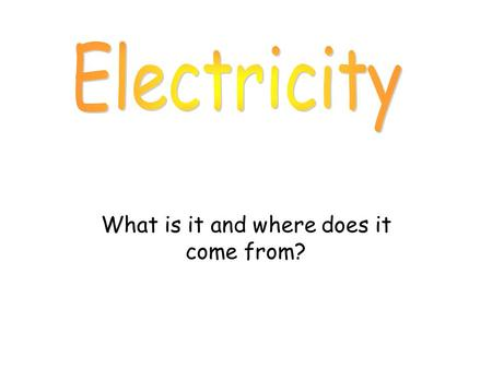 What is it and where does it come from?. Electricity can be very dangerous. You should never put anything into electric sockets, except plugs. Never touch.