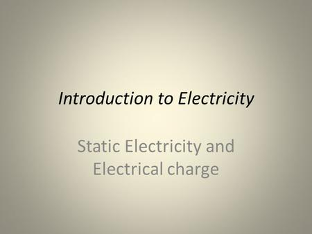 Introduction to Electricity Static Electricity and Electrical charge.