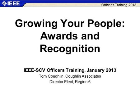 Officer's Training 2013 Growing Your People: Awards and Recognition IEEE-SCV Officers Training, January 2013 Tom Coughlin, Coughlin Associates Director.