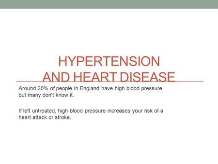 HYPERTENSION AND HEART DISEASE Around 30% of people in England have high blood pressure but many don't know it. If left untreated, high blood pressure.