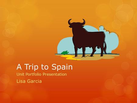 A Trip to Spain Unit Portfolio Presentation Lisa Garcia.