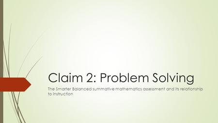 Claim 2: Problem Solving The Smarter Balanced summative mathematics assessment and its relationship to instruction.