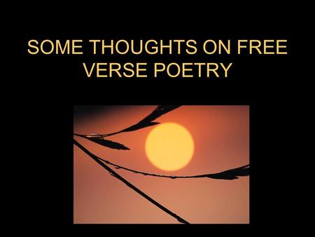 SOME THOUGHTS ON FREE VERSE POETRY. How does free verse poetry differ from prose? –Most people believe that free verse poetry is simply poetry without.
