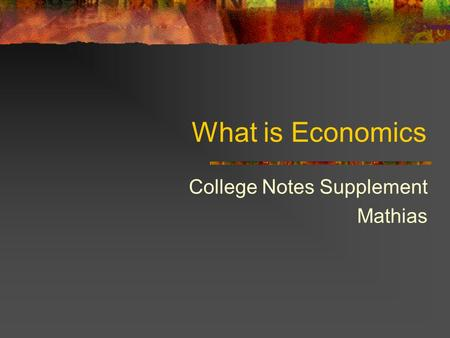 What is Economics College Notes Supplement Mathias.