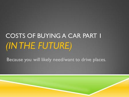COSTS OF BUYING A CAR PART 1 (IN THE FUTURE) Because you will likely need/want to drive places.