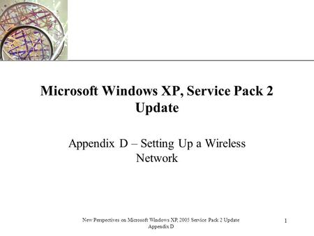 XP 1 New Perspectives on Microsoft Windows XP, 2005 Service Pack 2 Update Appendix D Microsoft Windows XP, Service Pack 2 Update Appendix D – Setting Up.