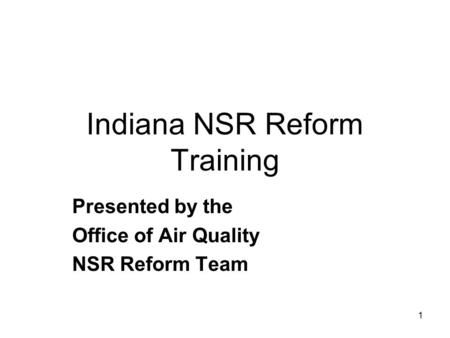 1 Indiana NSR Reform Training Presented by the Office of Air Quality NSR Reform Team.