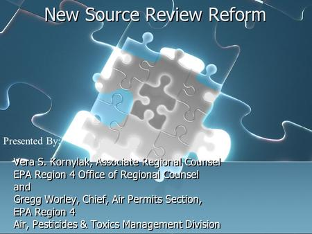 New Source Review Reform Vera S. Kornylak, Associate Regional Counsel EPA Region 4 Office of Regional Counsel and Gregg Worley, Chief, Air Permits Section,