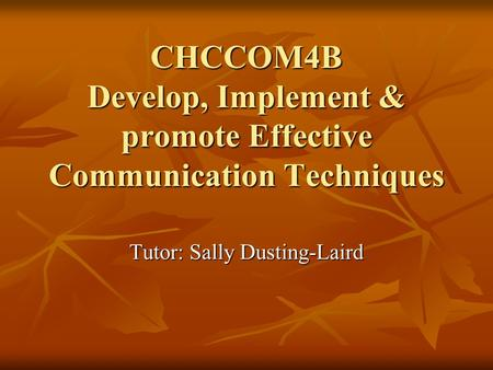 CHCCOM4B Develop, Implement & promote Effective Communication Techniques Tutor: Sally Dusting-Laird.