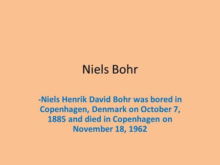 Niels Bohr -Niels Henrik David Bohr was bored in Copenhagen, Denmark on October 7, 1885 and died in Copenhagen on November 18, 1962.
