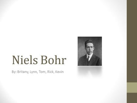 Niels Bohr By: Britany, Lynn, Tom, Rick, Kevin. Joke of the Day What happens when electrons lose their energy? They get Bohr'ed.