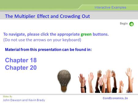 The Multiplier Effect and Crowding Out Slides By John Dawson and Kevin Brady Begin Interactive Examples CoreEconomics, 2e To navigate, please click the.