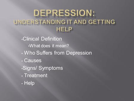 Clinical Definition What does it mean? Who Suffers from Depression Causes Signs/ Symptoms Treatment Help.