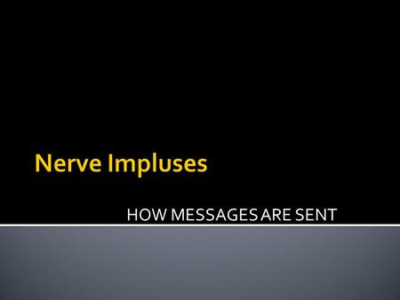 HOW MESSAGES ARE SENT.  It is a message travelling down a neuron  The message comes from:  Another neuron or  A sensory receptor  A nerve impulse.