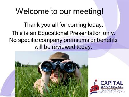 Welcome to our meeting! Thank you all for coming today. This is an Educational Presentation only. No specific company premiums or benefits will be reviewed.