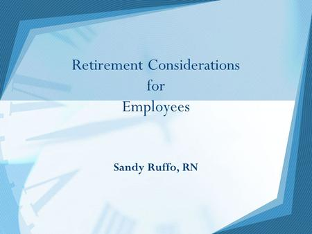 Retirement Considerations for Employees Sandy Ruffo, RN.