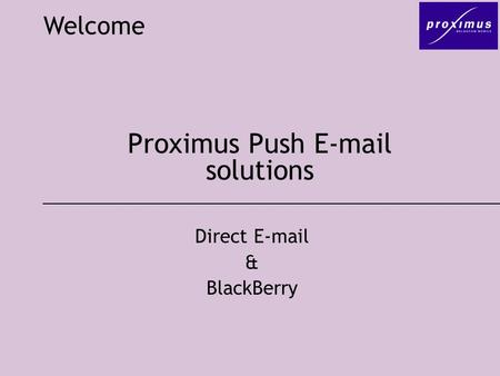 Proximus Push E-mail solutions Welcome Direct E-mail & BlackBerry.