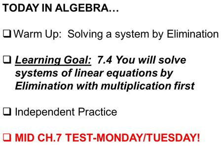 TODAY IN ALGEBRA…  Warm Up: Solving a system by Elimination  Learning Goal: 7.4 You will solve systems of linear equations by Elimination with multiplication.