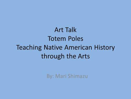 Art Talk Totem Poles Teaching Native American History through the Arts By: Mari Shimazu.