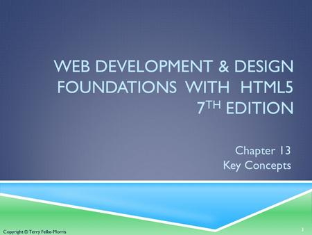 Copyright © Terry Felke-Morris WEB DEVELOPMENT & DESIGN FOUNDATIONS WITH HTML5 7 TH EDITION Chapter 13 Key Concepts 1 Copyright © Terry Felke-Morris.