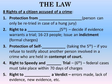 THE LAW 8 Rights of a citizen accused of a crime: 1.Protection from ____________________(person can only be re-tried in case of a hung jury) 2.Right to.