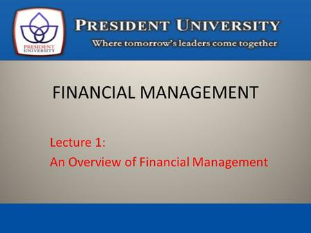 Lecture 1: An Overview of Financial Management FINANCIAL MANAGEMENT.