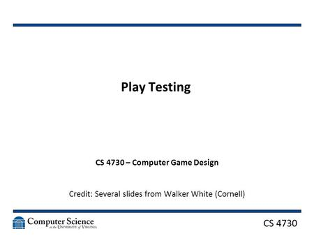 CS 4730 Play Testing CS 4730 – Computer Game Design Credit: Several slides from Walker White (Cornell)
