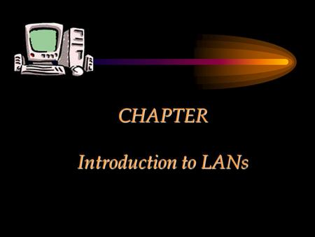 CHAPTER Introduction to LANs. MODULE Purpose and Use of a Network.